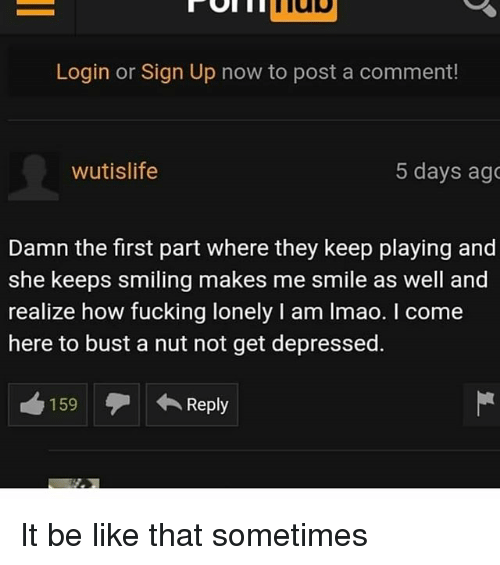 Be Like, Fucking, and Lmao: Login or Sign Up now to post a comment!  wutislife  5 days ago  Damn the first part where they keep playing and  she keeps smiling makes me smile as well and  realize how fucking lonely I am lmao. I come  here to bust a nut not get depressed.  159Reply It be like that sometimes
