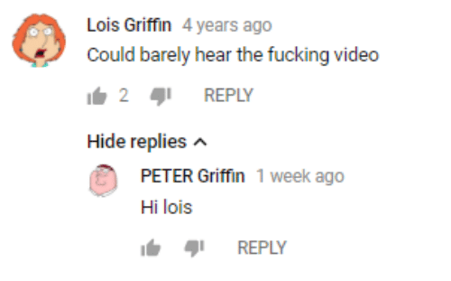 Peter Griffin: Lois Griffin 4 years ago  Could barely hear the fucking video  291 REPLY  Hide replies  PETER Griffin 1 week ago  Hi lois  REPLY