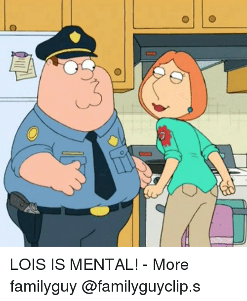 Memes, 🤖, and Familyguy: LOIS IS MENTAL! - More familyguy @familyguyclip.s