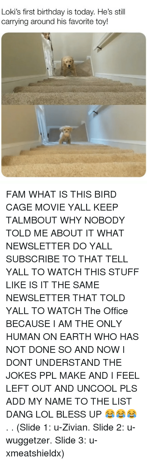 Bless up: Loki's first birthday is today. He's still  carrying around his favorite toy! FAM WHAT IS THIS BIRD CAGE MOVIE YALL KEEP TALMBOUT WHY NOBODY TOLD ME ABOUT IT WHAT NEWSLETTER DO YALL SUBSCRIBE TO THAT TELL YALL TO WATCH THIS STUFF LIKE IS IT THE SAME NEWSLETTER THAT TOLD YALL TO WATCH The Office BECAUSE I AM THE ONLY HUMAN ON EARTH WHO HAS NOT DONE SO AND NOW I DONT UNDERSTAND THE JOKES PPL MAKE AND I FEEL LEFT OUT AND UNCOOL PLS ADD MY NAME TO THE LIST DANG LOL BLESS UP 😂😂😂 . . (Slide 1: u-Zivian. Slide 2: u-wuggetzer. Slide 3: u-xmeatshieldx)