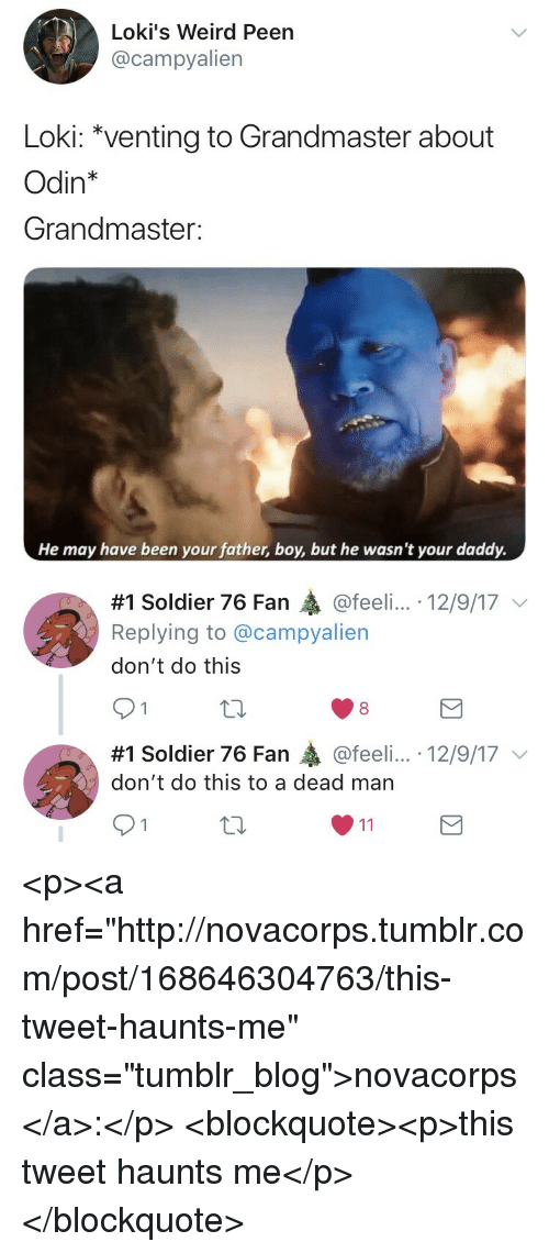 """Odin: Loki's Weird Peen  @campyalien  Loki: """"venting to Grandmaster about  Odin*  Grandmaster:  He may have been your father, boy, but he wasn't your daddy.   #1 Soldier 76 Fan @feeli...-12/9/17 ﹀  Replying to @campyalien  don't do this  91  8  #1 Soldier 76 Fan轟@feel....-12/9/17 ﹀  don't do this to a dead man <p><a href=""""http://novacorps.tumblr.com/post/168646304763/this-tweet-haunts-me"""" class=""""tumblr_blog"""">novacorps</a>:</p>  <blockquote><p>this tweet haunts me</p></blockquote>"""