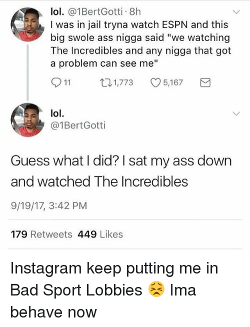 "Ass, Bad, and Espn: lol. @1BertGotti. 8h  I was in jail tryna watch ESPN and this  big swole ass nigga said ""we watching  The Incredibles and any nigga that got  a problem can see me""  11 1,773 5,167 Y  lol.  @1BertGotti  Guess what I did? I sat my ass down  and watched The Incredibles  9/19/17, 3:42 PM  179 Retweets 449 Likes Instagram keep putting me in Bad Sport Lobbies 😣 Ima behave now"