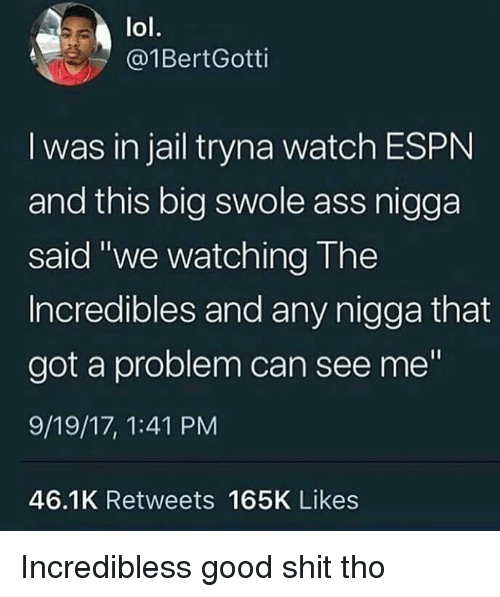 """incredibles: lol.  @1BertGotti  I was in jail tryna watch ESPN  and this big swole ass nigga  said """"we watching The  Incredibles and any nigga that  got a problem can see me""""  9/19/17, 1:41 PM  46.1K Retweets 165K Likes Incredibless good shit tho"""