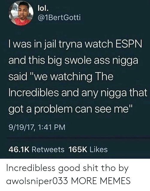 """incredibles: lol.  @1BertGotti  I was in jail tryna watch ESPN  and this big swole ass nigga  said """"we watching The  Incredibles and any nigga that  got a problem can see me""""  9/19/17, 1:41 PM  46.1K Retweets 165K Likes Incredibless good shit tho by awolsniper033 MORE MEMES"""