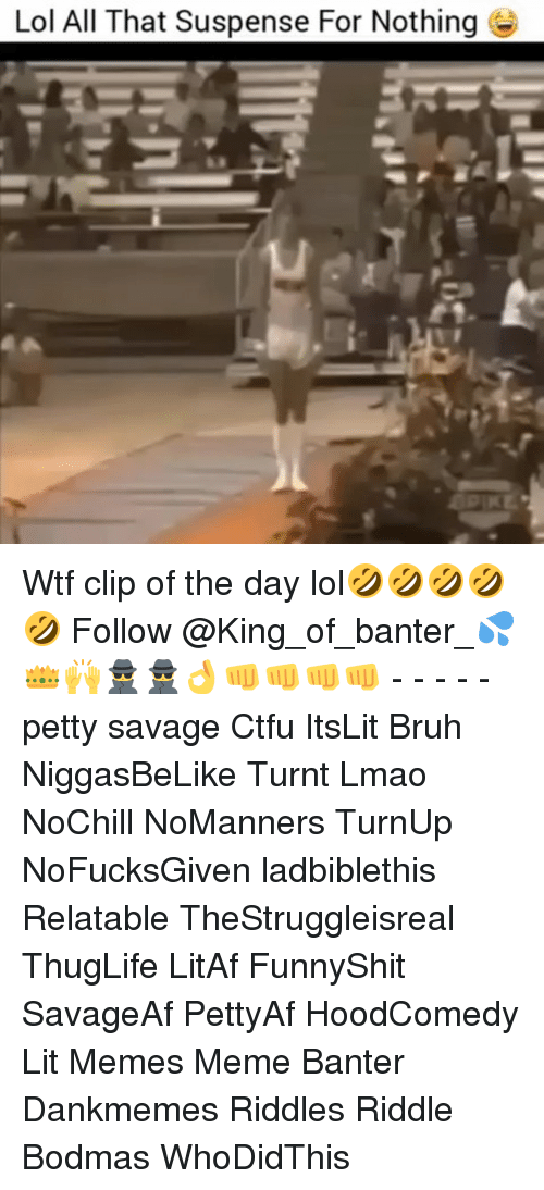 Bruh, Ctfu, and Lit: Lol All That Suspense For Nothing Wtf clip of the day lol🤣🤣🤣🤣🤣 Follow @King_of_banter_💦👑🙌🕵🕵👌👊👊👊👊 - - - - - petty savage Ctfu ItsLit Bruh NiggasBeLike Turnt Lmao NoChill NoManners TurnUp NoFucksGiven ladbiblethis Relatable TheStruggleisreal ThugLife LitAf FunnyShit SavageAf PettyAf HoodComedy Lit Memes Meme Banter Dankmemes Riddles Riddle Bodmas WhoDidThis