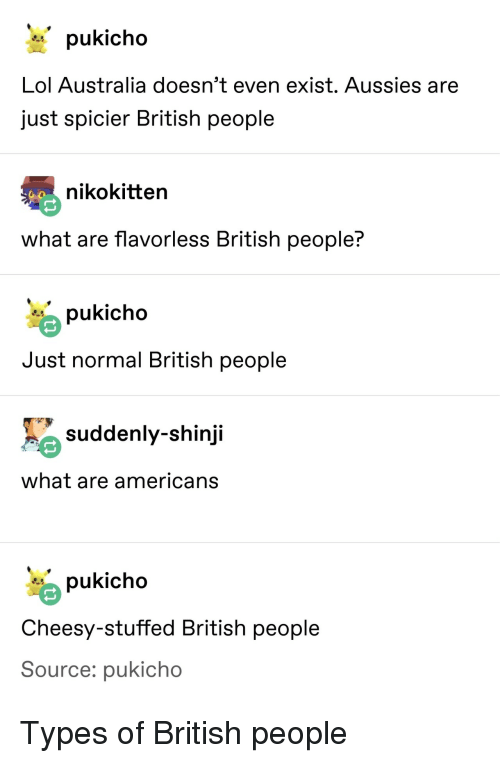 shinji: Lol Australia doesn't even exist. Aussies are  just spicier British people  nikokitten  what are flavorless British people?  pukicho  Just normal British people  suddenly-shinji  what are americans  pukicho  Cheesy-stuffed British people  Source: pukicho Types of British people