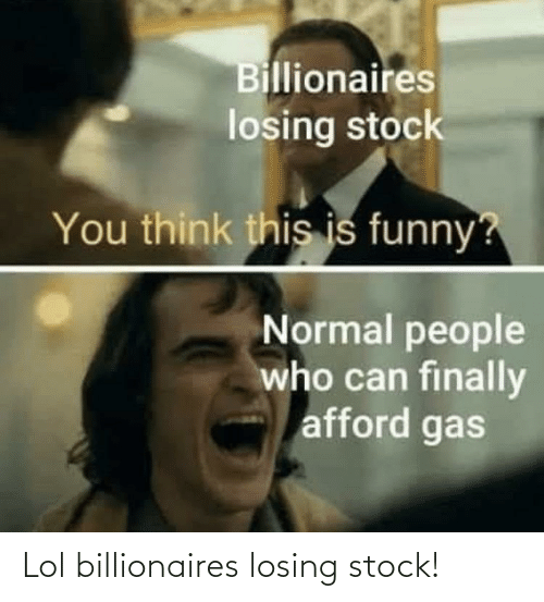 lol: Lol billionaires losing stock!