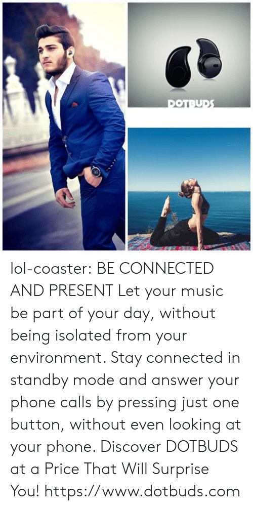Answer Your Phone: lol-coaster:   BE CONNECTED AND PRESENT Let your music be part of your day, without being isolated from your environment. Stay connected in standby mode and answer your phone calls by pressing just one button, without even looking at your phone. Discover DOTBUDS at a Price That Will Surprise You!   https://www.dotbuds.com