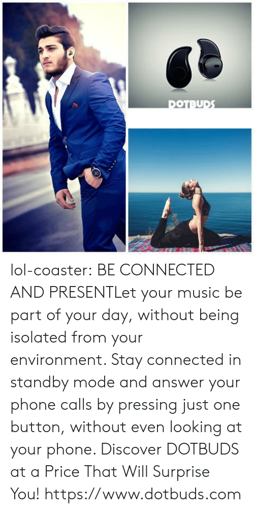Answer Your Phone: lol-coaster:    BE CONNECTED AND PRESENTLet your music be part of your day, without being isolated from your environment. Stay connected in standby mode and answer your phone calls by pressing just one button, without even looking at your phone. Discover DOTBUDS at a Price That Will Surprise You!  https://www.dotbuds.com