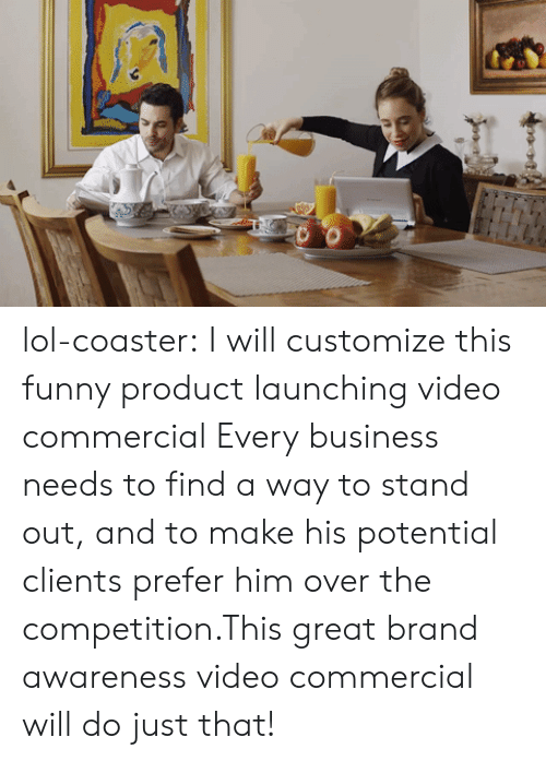 fiverr: lol-coaster:    I will customize this funny product launching video commercial Every business needs to find a way to stand out,and to make his potential clients prefer him over the competition.This great brand awareness video commercial will do just that!