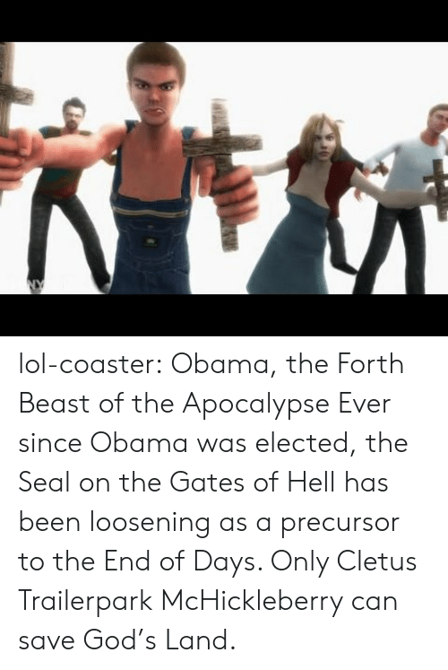 cletus: lol-coaster:    Obama, the Forth Beast of the Apocalypse   Ever since Obama was elected, the Seal on the Gates of Hell has been loosening as a precursor to the End of Days. Only Cletus Trailerpark McHickleberry can save God's Land.