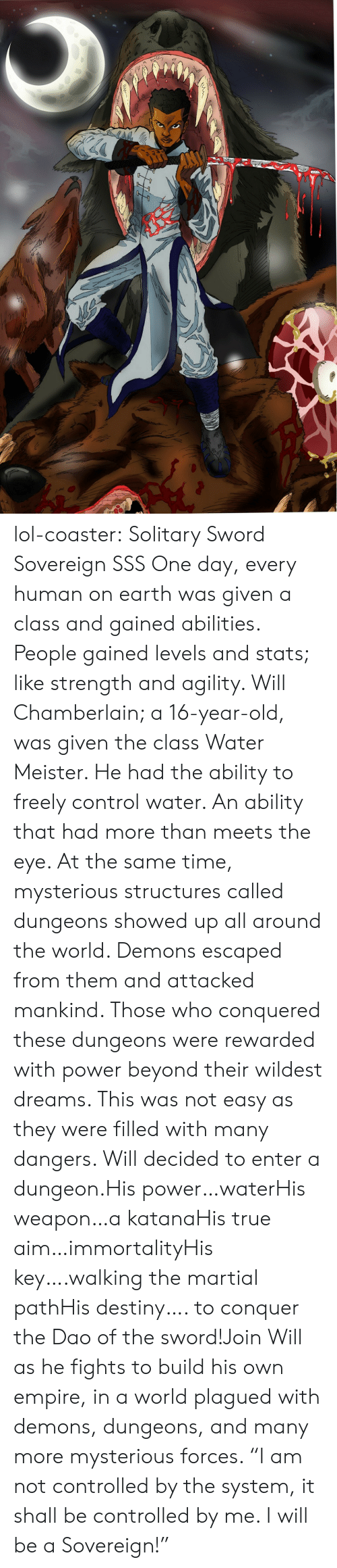 "Was Given: lol-coaster: Solitary Sword Sovereign SSS   One day, every human on earth was given a class and gained abilities. People gained levels and stats; like strength and agility. Will Chamberlain; a 16-year-old, was given the class Water Meister. He had the ability to freely control water. An ability that had more than meets the eye. At the same time, mysterious structures called dungeons showed up all around the world. Demons escaped from them and attacked mankind. Those who conquered these dungeons were rewarded with power beyond their wildest dreams. This was not easy as they were filled with many dangers. Will decided to enter a dungeon.His power…waterHis weapon…a katanaHis true aim…immortalityHis key….walking the martial pathHis destiny…. to conquer the Dao of the sword!Join Will as he fights to build his own empire, in a world plagued with demons, dungeons, and many more mysterious forces. ""I am not controlled by the system, it shall be controlled by me. I will be a Sovereign!"""
