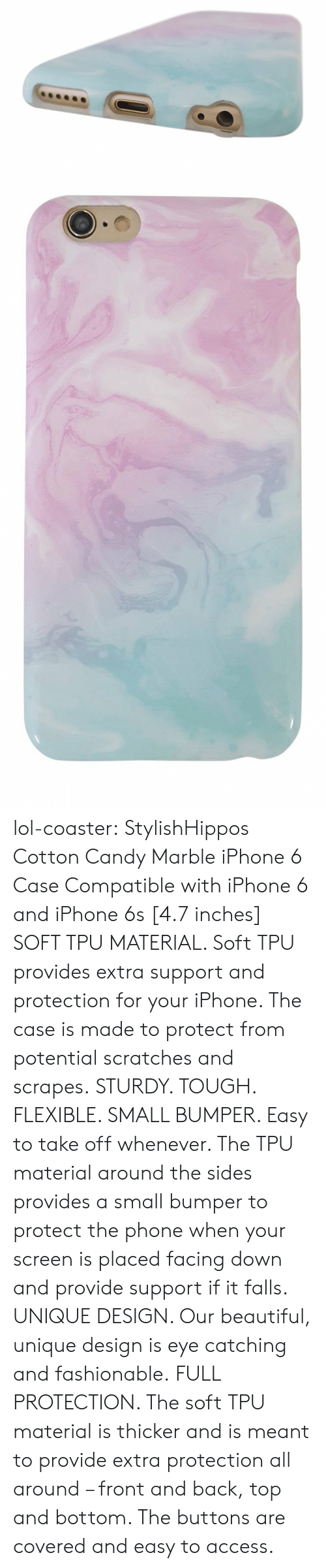 7 Inches: lol-coaster:    StylishHippos Cotton Candy Marble iPhone 6 Case   Compatible with iPhone 6 and iPhone 6s [4.7 inches] SOFT TPU MATERIAL. Soft TPU provides extra support and protection for your iPhone. The case is made to protect from potential scratches and scrapes. STURDY. TOUGH. FLEXIBLE. SMALL BUMPER. Easy to take off whenever. The TPU material around the sides provides a small bumper to protect the phone when your screen is placed facing down and provide support if it falls. UNIQUE DESIGN. Our beautiful, unique design is eye catching and fashionable. FULL PROTECTION. The soft TPU material is thicker and is meant to provide extra protection all around – front and back, top and bottom. The buttons are covered and easy to access.
