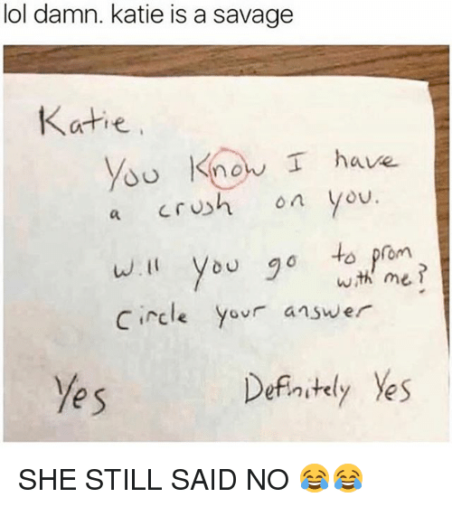 Lol, Memes, and Savage: lol damn. katie is a savage  Katie  d Know I have  a Crh o you.  w.I you 0to prom  circle Yovr answe  wth me  e s  Defnstely Yes SHE STILL SAID NO 😂😂