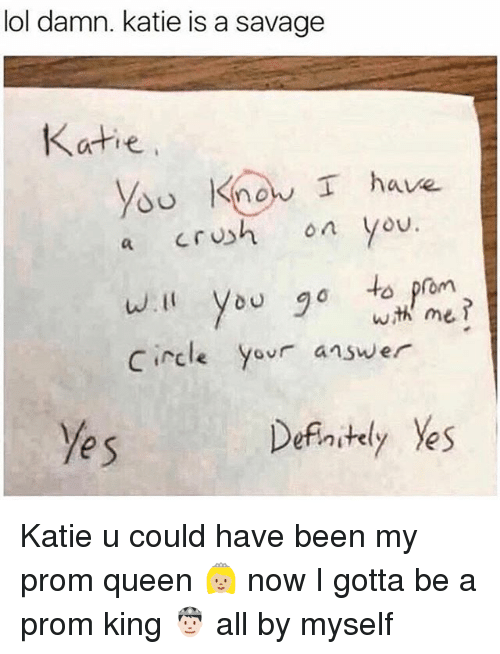 Lol, Memes, and Savage: lol damn. katie is a savage  Katie  You  Know I have  o you  a CrU  wI Vou o to prom  Circle yovr answer  e s  Defintely Yes Katie u could have been my prom queen 👸🏼 now I gotta be a prom king 🤴🏻 all by myself