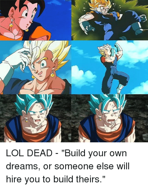 "build your own: LOL DEAD - ""Build your own dreams, or someone else will hire you to build theirs."""