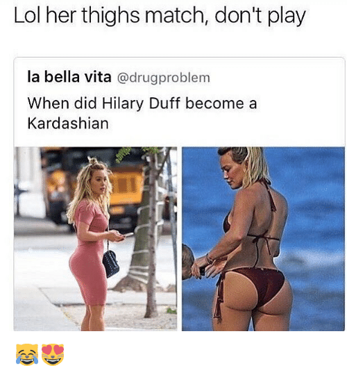 Lol, Memes, and Duff: Lol her thighs match, don't play  la bella vita  adrugproblem  When did Hilary Duff become a  Kardashian 😹😻