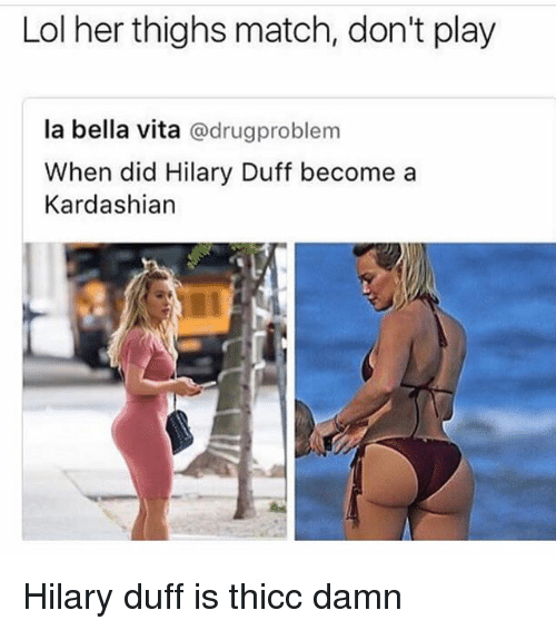 Lol, Memes, and Duff: Lol her thighs match, don't play  la bella vita  @drug problem  When did Hilary Duff become a  Kardashian Hilary duff is thicc damn