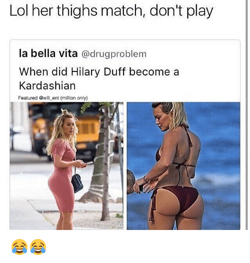 Lol, Memes, and Duff: Lol her thighs match, don't play  la bella vita  @drugproblem  When did Hilary Duff become a  Kardashian  Featured @will ent (million only) 😂😂