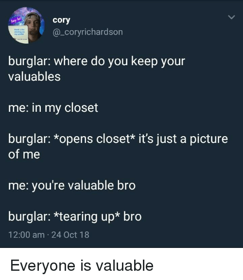 A Picture Of Me: lol  hey  cory  @_coryrichardson  burglar: where do you keep your  valuables  me: in my closet  burglar: *opens closet* it's just a picture  of me  me: you're valuable bro  burglar: *tearing up* bro  12:00 am 24 Oct 18 Everyone is valuable
