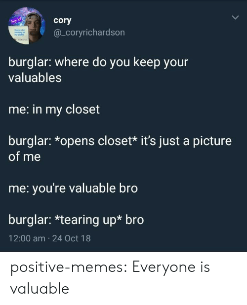A Picture Of Me: lol  hey  cory  @_coryrichardson  burglar: where do you keep your  valuables  me: in my closet  burglar: *opens closet* it's just a picture  of me  me: you're valuable bro  burglar: *tearing up* bro  12:00 am 24 Oct 18 positive-memes:  Everyone is valuable
