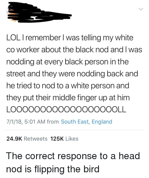flipping the bird: LOL I remember I was telling my white  co worker about the black nod and I was  nodding at every black person in the  street and they were nodding back and  he tried to nod to a white person and  they put their middle finger up at him  7/1/18, 5:01 AM from South East, England  24.9K Retweets 125K Likes