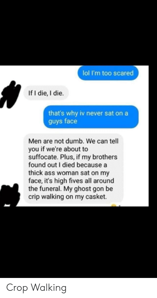 crop: lol I'm too scared  If I die, I die.  that's why iv never sat on a  guys face  Men are not dumb. We can tell  you if we're about to  suffocate. Plus, if my brothers  found out I died because a  thick ass woman sat on my  face, it's high fives all around  the funeral. My ghost gon be  crip walking on my casket. Crop Walking