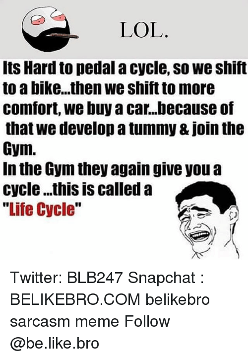 Be Like, Gym, and Life: LOL  Its Hard to pedal a cycle, so we shift  to a bike...then we shift to more  comfort, we buyacar...because of  that we develop a tummy & Join the  Gym.  In the Gym they again give you a  cycle ...this is called a  Life Cycle Twitter: BLB247 Snapchat : BELIKEBRO.COM belikebro sarcasm meme Follow @be.like.bro