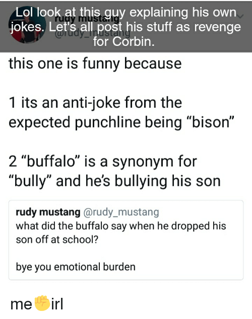 """Anti Joke: Lol look at this guy explaining his own  jokes. Let's all post his stuff as revenge  this one is funny because  1 its an anti-joke from the  for Corbin  expected punchline being """"bison""""  2 """"buffalo"""" is a synonym for  """"bully"""" and he's bullying his son  rudy mustang @rudy_mustang  what did the buffalo say when he dropped his  son off at school?  bye you emotional burden"""