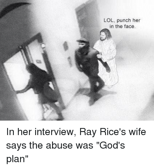 "ray rice: LOL, punch her  in the face. In her interview, Ray Rice's wife says the abuse was ""God's plan"""