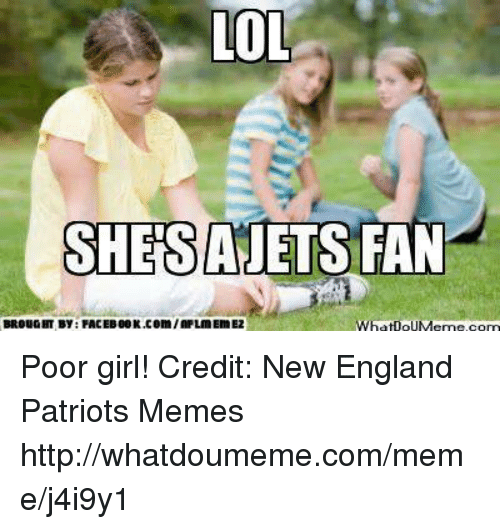 Patriots Memes: LOL  SHESAJETS  FAN  BROUGHT By FACEB00K.com/2FLIMEIMEZ  WhatooUMeme com Poor girl!