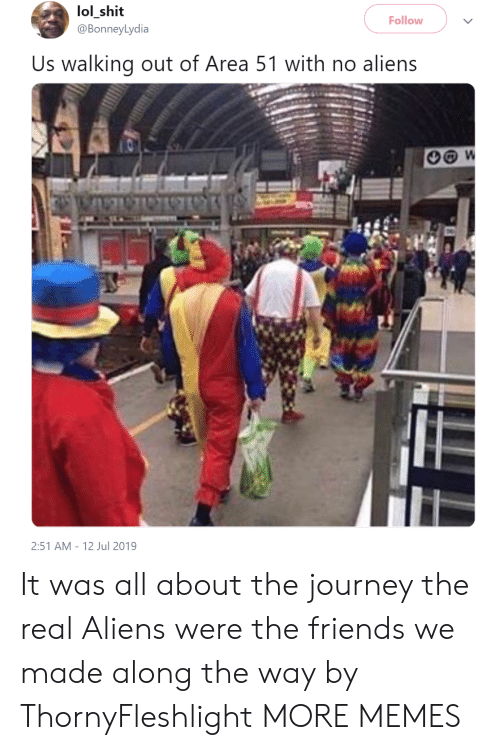 w-2: lol_shit  @BonneyLydia  Follow  Us walking out of Area 51 with no aliens  W  2:51 AM 12 Jul 2019 It was all about the journey  the real Aliens were the friends we made along the way by ThornyFleshlight MORE MEMES