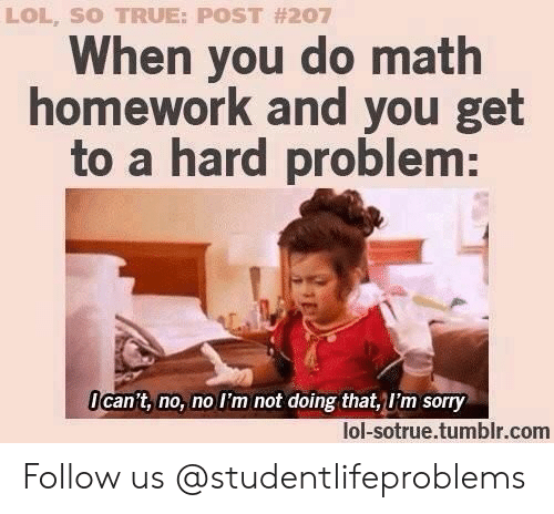 Math Homework: LOL, SO TRUE: POST #207  When you do math  homework and you get  to a hard problem:  Ican't, no, no I'm not doing that, I'm sorry  lol-sotrue.tumblr.com Follow us @studentlifeproblems