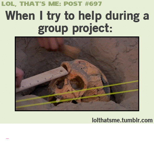 """dont be that guy: LOL, THAT'S ME: POST #697  When I try to help during a  group project:  lolthatsme.tumblr.com <p><a class=""""tumblr_blog"""" href=""""http://wannajoke.tumblr.com/post/73806279758/dont-be-that-guy"""" target=""""_blank""""></a></p>"""
