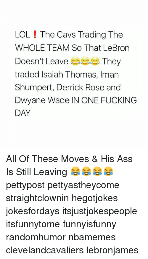 Ass, Cavs, and Derrick Rose: LOL! The Cavs Trading The  WHOLE TEAM So That LeBron  Doesn't Leave e e They  traded Isaiah Thomas, Iman  Shumpert, Derrick Rose and  Dwyane Wade IN ONE FUCKING  DAY All Of These Moves & His Ass Is Still Leaving 😂😂😂😂 pettypost pettyastheycome straightclownin hegotjokes jokesfordays itsjustjokespeople itsfunnytome funnyisfunny randomhumor nbamemes clevelandcavaliers lebronjames