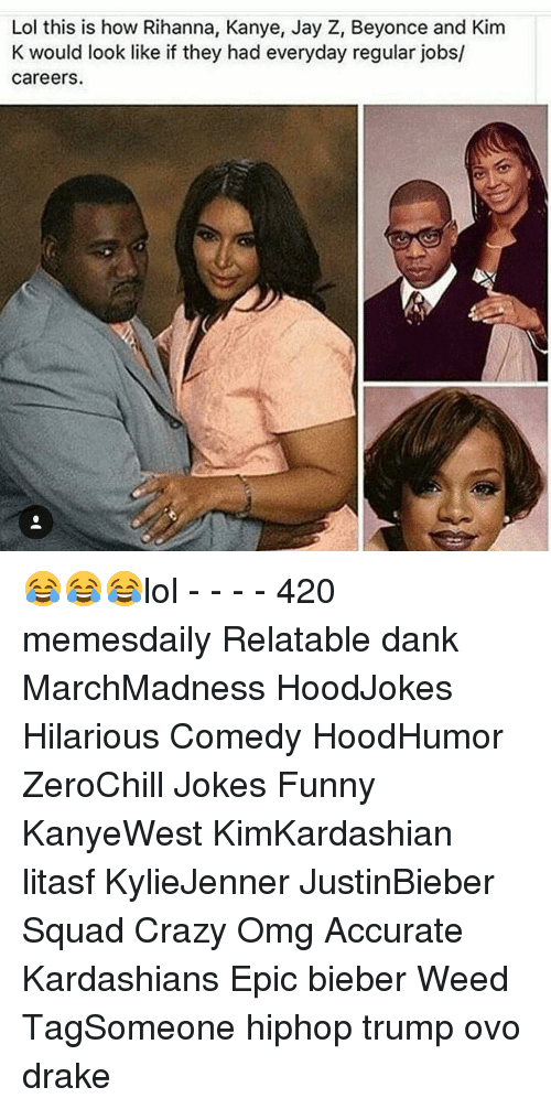 Jay Z, Memes, and 🤖: Lol this is how Rihanna, Kanye, Jay Z, Beyonce and Kim  K would look like if they had everyday regular jobs/  careers. 😂😂😂lol - - - - 420 memesdaily Relatable dank MarchMadness HoodJokes Hilarious Comedy HoodHumor ZeroChill Jokes Funny KanyeWest KimKardashian litasf KylieJenner JustinBieber Squad Crazy Omg Accurate Kardashians Epic bieber Weed TagSomeone hiphop trump ovo drake