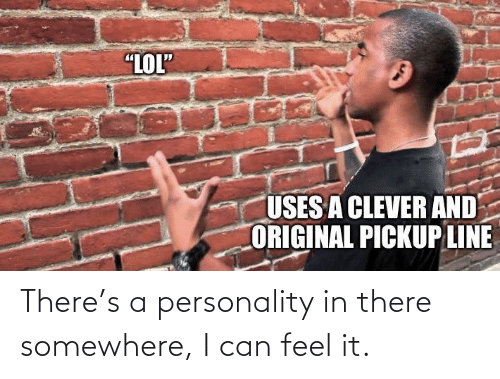 """personality: """"LOL""""  USES A CLEVER AND  ORIGINAL PICKUP LINE There's a personality in there somewhere, I can feel it."""