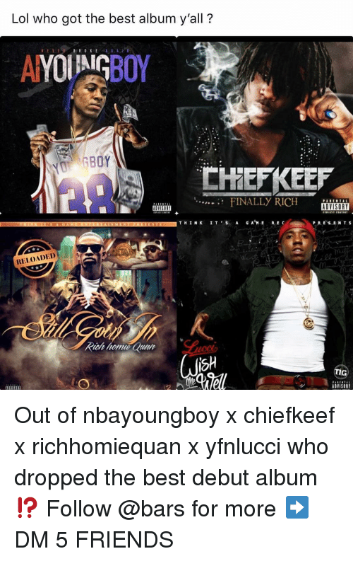 Chiefkeef: Lol who got the best album y'all?  FINALLY RICH SORI  P RESENTS  B.  RELOADED  sh  ADVISORY Out of nbayoungboy x chiefkeef x richhomiequan x yfnlucci who dropped the best debut album⁉️ Follow @bars for more ➡️ DM 5 FRIENDS