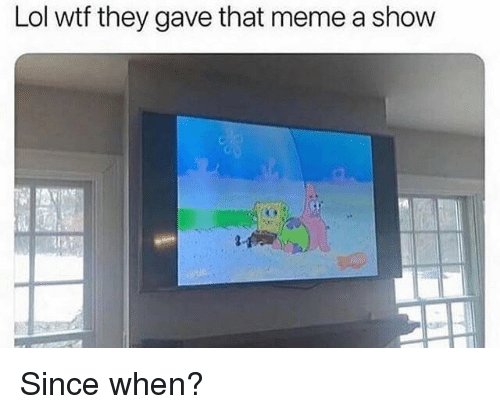 Meme A: Lol wtf they gave that meme a show Since when?