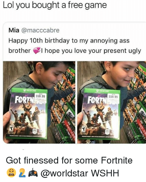 Ass, Birthday, and Lol: Lol you bought a free game  Mia @macccabre  Happy 10th birthday to my annoying ass  brother ¢I hope you love your present ugly  59.99  FOR  59.99  FOR Got finessed for some Fortnite 😩🤦♂️🎮 @worldstar WSHH