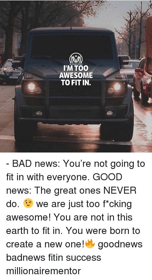 Bad, Memes, and News: LOLA MENTOR  I'M TOO  AWESOME  TO FIT IN. - BAD news: You're not going to fit in with everyone. GOOD news: The great ones NEVER do. 😉 we are just too f*cking awesome! You are not in this earth to fit in. You were born to create a new one!🔥 goodnews badnews fitin success millionairementor