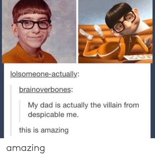 Despicable Me: lolsomeone-actually:  brainoverbones:  My dad is actually the villain from  despicable me  this is amazing amazing