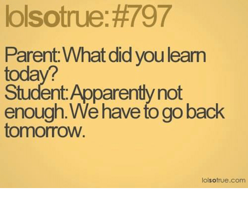 we have to go back: lolsotrue: #797  Parent: What did you lean  toda  Student Apparently not  enough. We have to go back  tomorrovw  lolsotrue.com