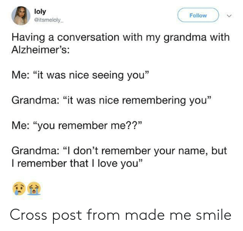 """Alzheimer's: loly  @itsmeloly  Follow  Having a conversation with my grandma with  Alzheimer's:  Me: """"it was nice seeing you""""  Grandma: """"it was nice remembering you""""  Me: """"you remember me??""""  Grandma: """"I don't remember your name, but  I remember that I love you"""" Cross post from made me smile"""