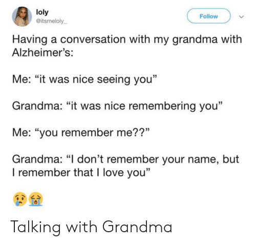 """Alzheimer's: loly  @itsmeloly  Follow  Having a conversation with my grandma with  Alzheimer's:  Me: """"it was nice seeing you""""  Grandma: """"it was nice remembering you""""  Me: """"you remember me??""""  Grandma: """"I don't remember your name, but  I remember that I love you"""" Talking with Grandma"""
