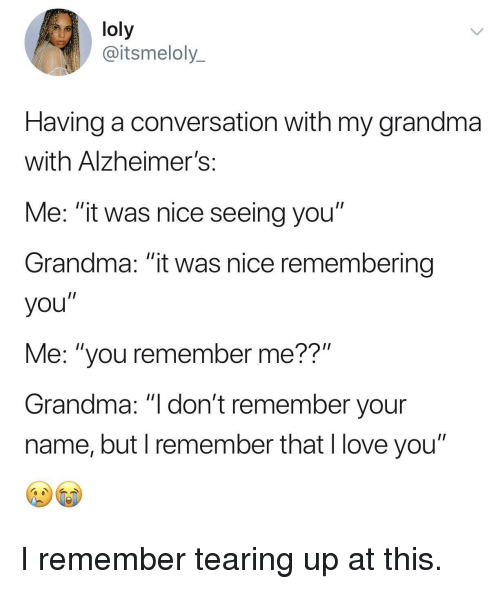 """Tearing Up: loly  @itsmeloly_  Having a conversation with my grandma  with Alzheimer!s  Me: """"it was nice seeing you""""  Grandma: """"it was nice remembering  you""""  Me: """"you remember me??""""  Grandma: """"I don't remember your  name, but I remember that l love you"""" I remember tearing up at this."""