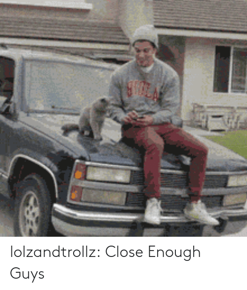 close: lolzandtrollz:  Close Enough Guys