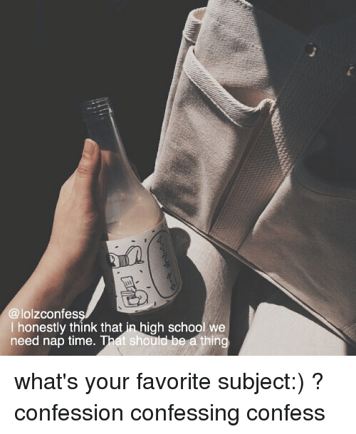 confessional: @lolzconfes  I honestly think that in high school we  need nap time. That should be a thing what's your favorite subject:) ? confession confessing confess