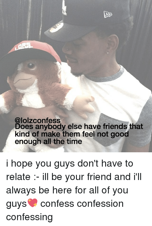 Friends, Memes, and Good: @lolzconfess  Does anybody else have friends that  kind of make them feel not good  enough all the time i hope you guys don't have to relate :- ill be your friend and i'll always be here for all of you guys💖 confess confession confessing