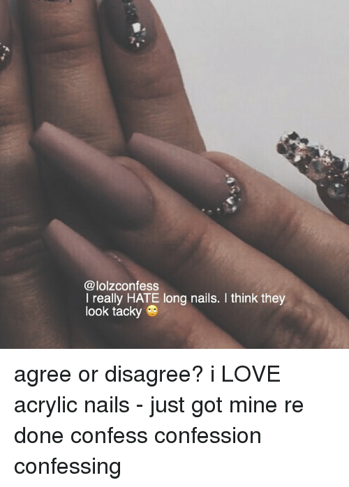 tacky: @lolzconfess  I really HATE long nails. I think they  look tacky agree or disagree? i LOVE acrylic nails - just got mine re done confess confession confessing